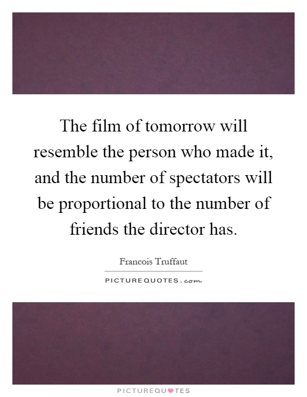 The film of tomorrow will resemble the person who made it, and the number of spectators will be proportional to the number of friends the director has Picture Quote #1