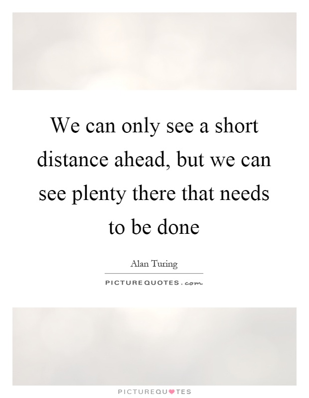 We can only see a short distance ahead, but we can see plenty there that needs to be done Picture Quote #1