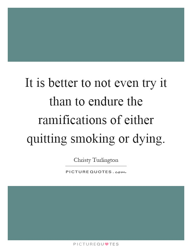 It is better to not even try it than to endure the ramifications of either quitting smoking or dying Picture Quote #1