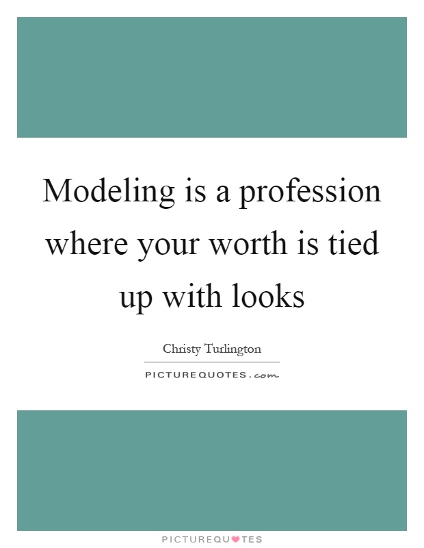Modeling is a profession where your worth is tied up with looks Picture Quote #1