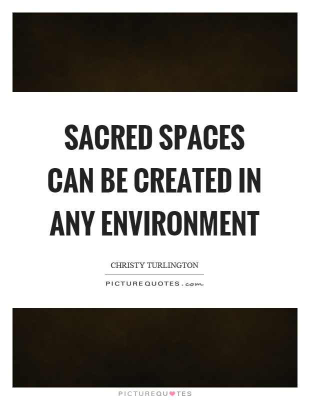 Sacred spaces can be created in any environment Picture Quote #1