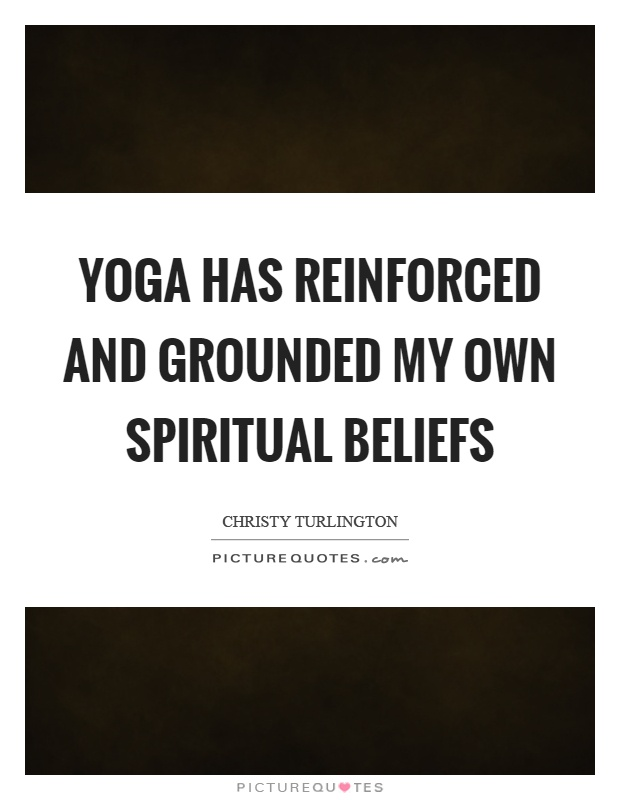 Yoga has reinforced and grounded my own spiritual beliefs Picture Quote #1