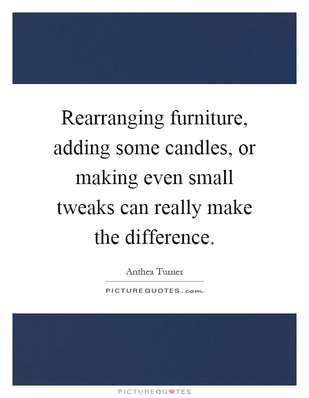 Rearranging furniture, adding some candles, or making even small tweaks can really make the difference Picture Quote #1