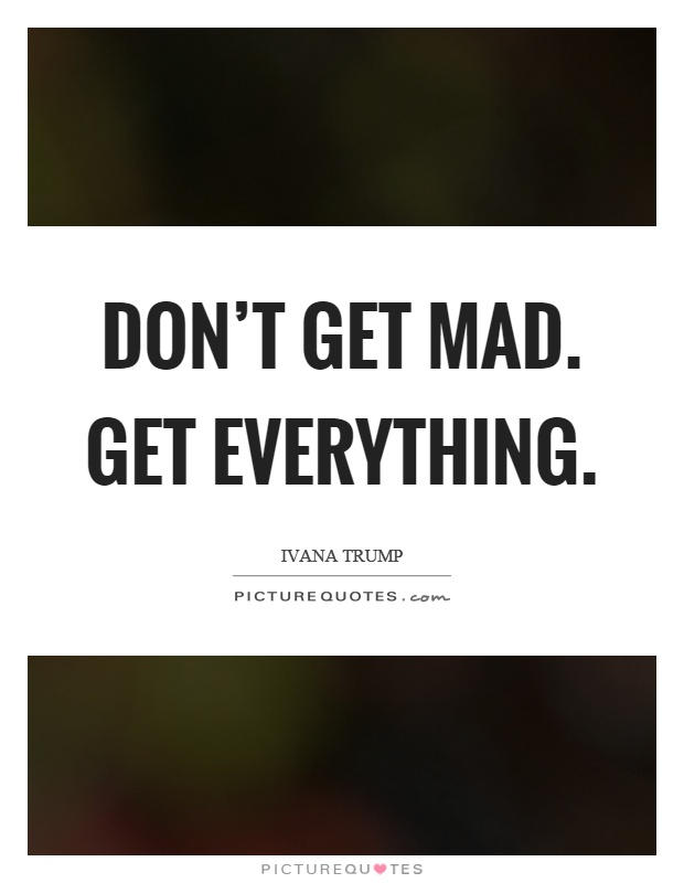 Don't get mad. Get everything Picture Quote #1