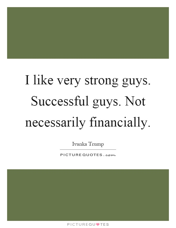 I like very strong guys. Successful guys. Not necessarily financially Picture Quote #1