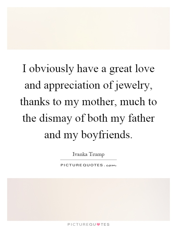I obviously have a great love and appreciation of jewelry, thanks to my mother, much to the dismay of both my father and my boyfriends Picture Quote #1