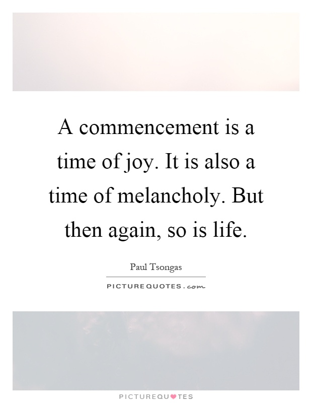 A commencement is a time of joy. It is also a time of melancholy. But then again, so is life Picture Quote #1