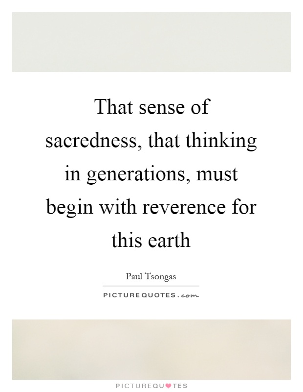 That sense of sacredness, that thinking in generations, must begin with reverence for this earth Picture Quote #1