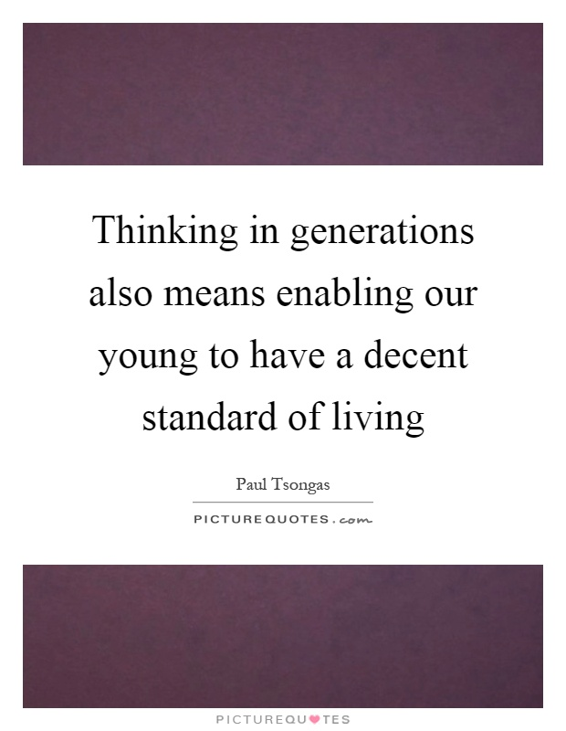 Thinking in generations also means enabling our young to have a decent standard of living Picture Quote #1