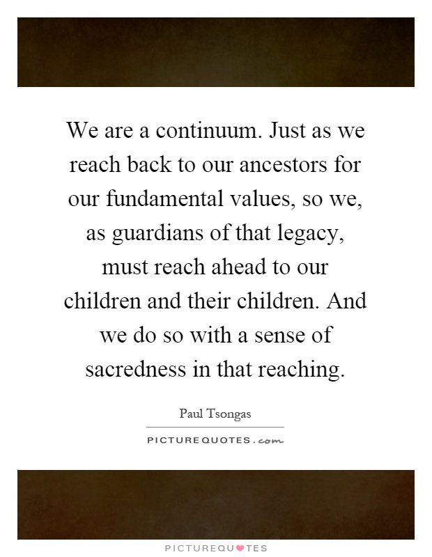 We are a continuum. Just as we reach back to our ancestors for our fundamental values, so we, as guardians of that legacy, must reach ahead to our children and their children. And we do so with a sense of sacredness in that reaching Picture Quote #1