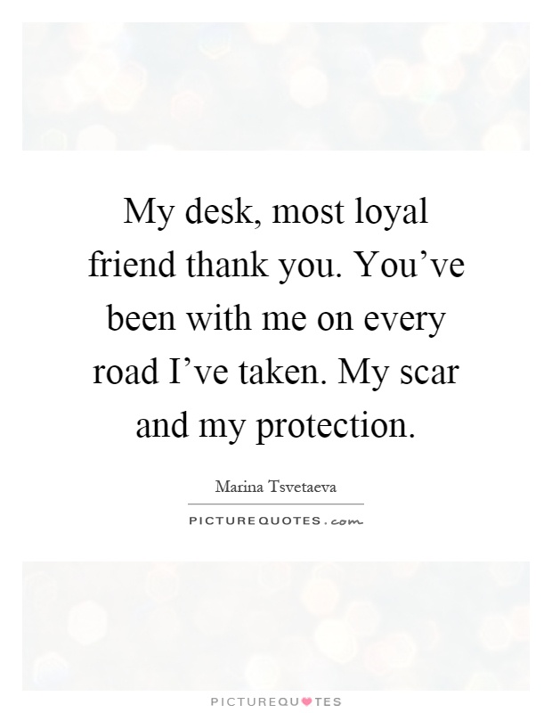 My desk, most loyal friend thank you. You've been with me on every road I've taken. My scar and my protection Picture Quote #1