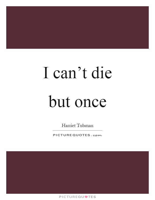 I can't die but once Picture Quote #1