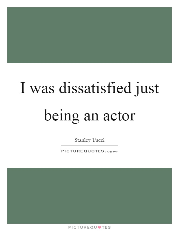 I was dissatisfied just being an actor Picture Quote #1