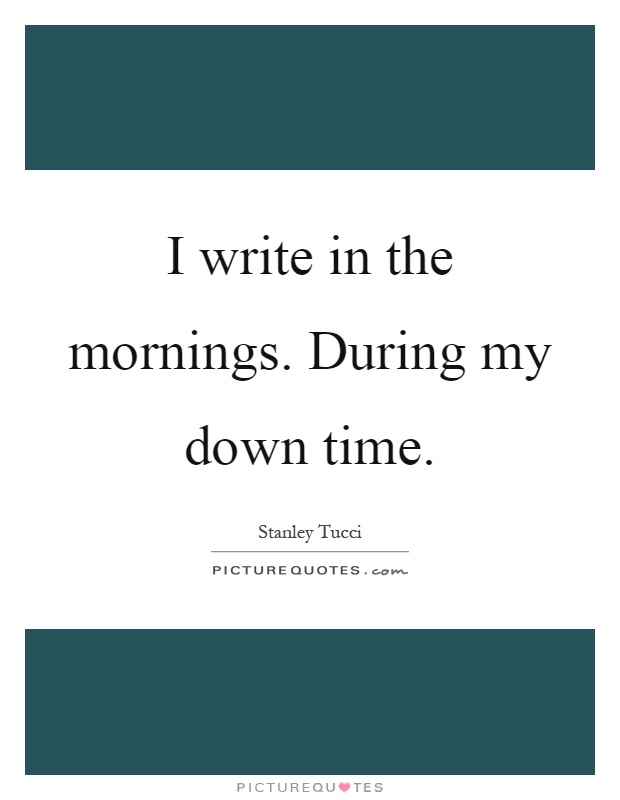 I write in the mornings. During my down time Picture Quote #1