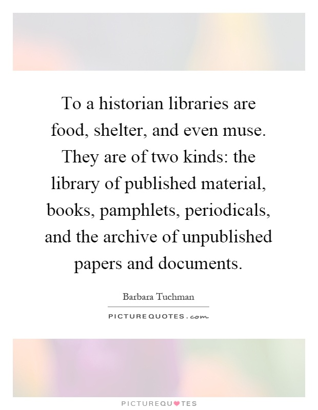 To a historian libraries are food, shelter, and even muse. They are of two kinds: the library of published material, books, pamphlets, periodicals, and the archive of unpublished papers and documents Picture Quote #1