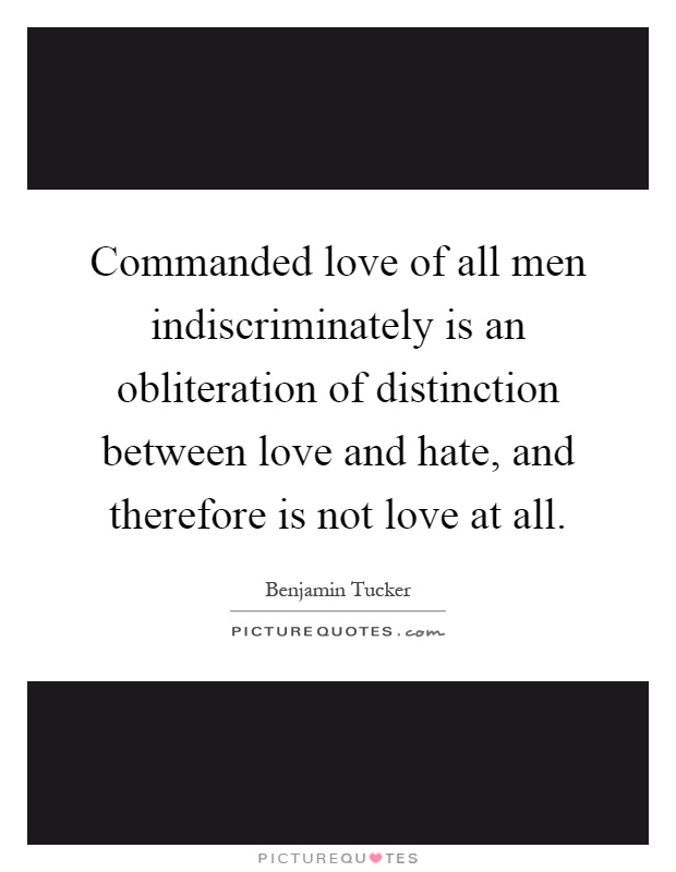 Commanded love of all men indiscriminately is an obliteration of distinction between love and hate, and therefore is not love at all Picture Quote #1