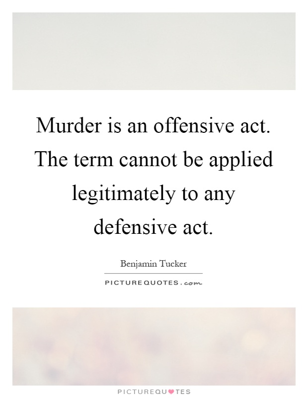 Murder is an offensive act. The term cannot be applied legitimately to any defensive act Picture Quote #1