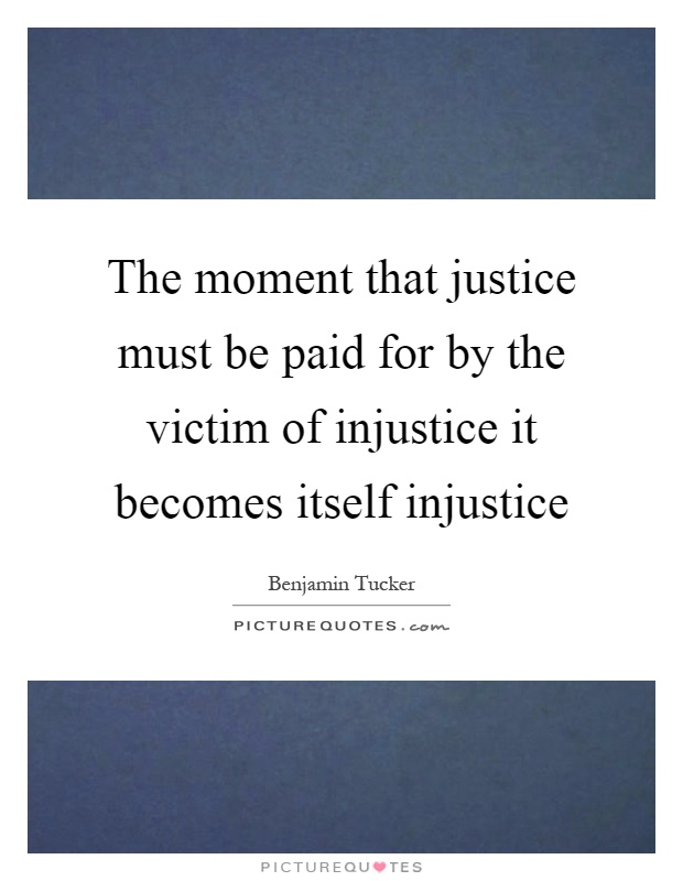 The moment that justice must be paid for by the victim of injustice it becomes itself injustice Picture Quote #1