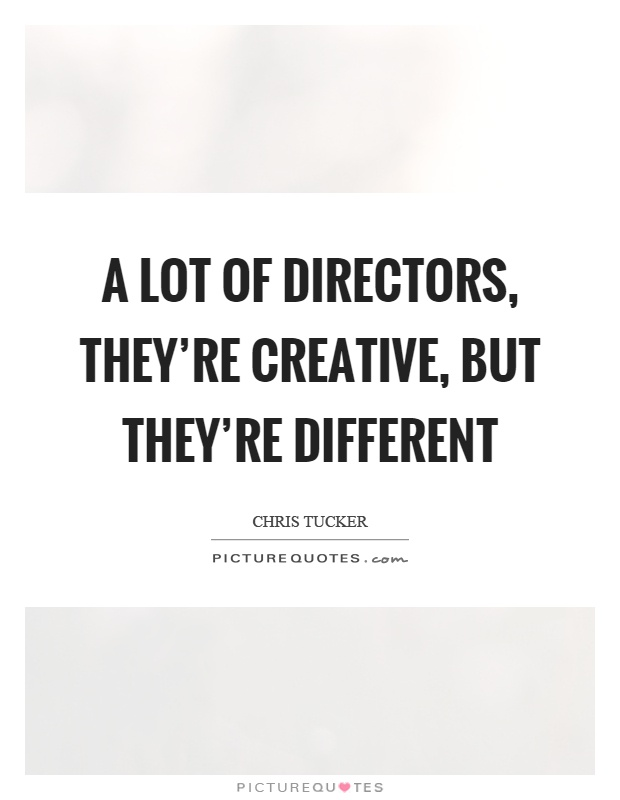 A lot of directors, they're creative, but they're different Picture Quote #1