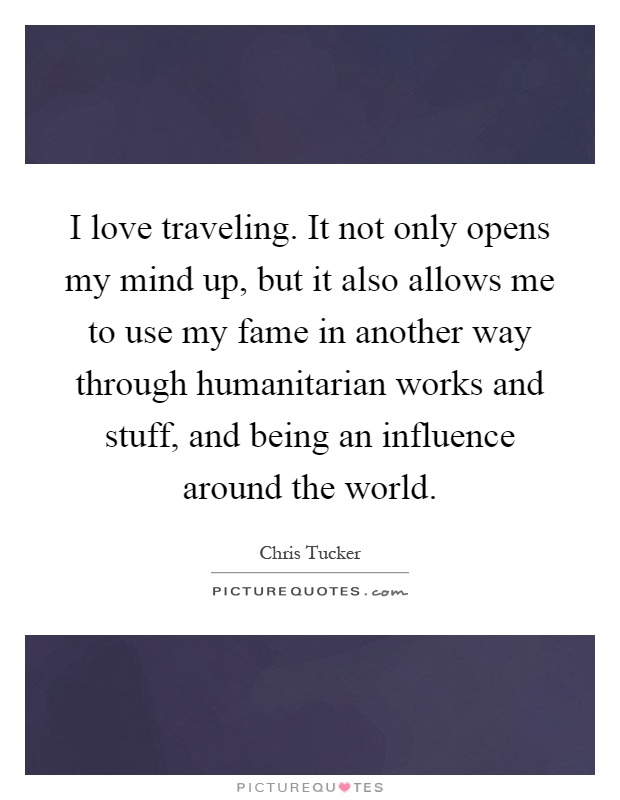I love traveling. It not only opens my mind up, but it also allows me to use my fame in another way through humanitarian works and stuff, and being an influence around the world Picture Quote #1
