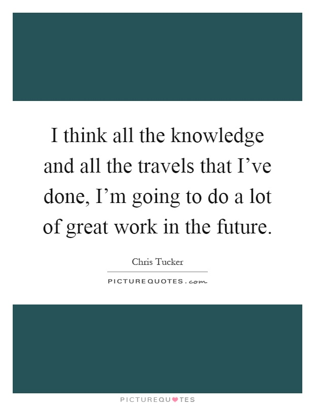 I think all the knowledge and all the travels that I've done, I'm going to do a lot of great work in the future Picture Quote #1