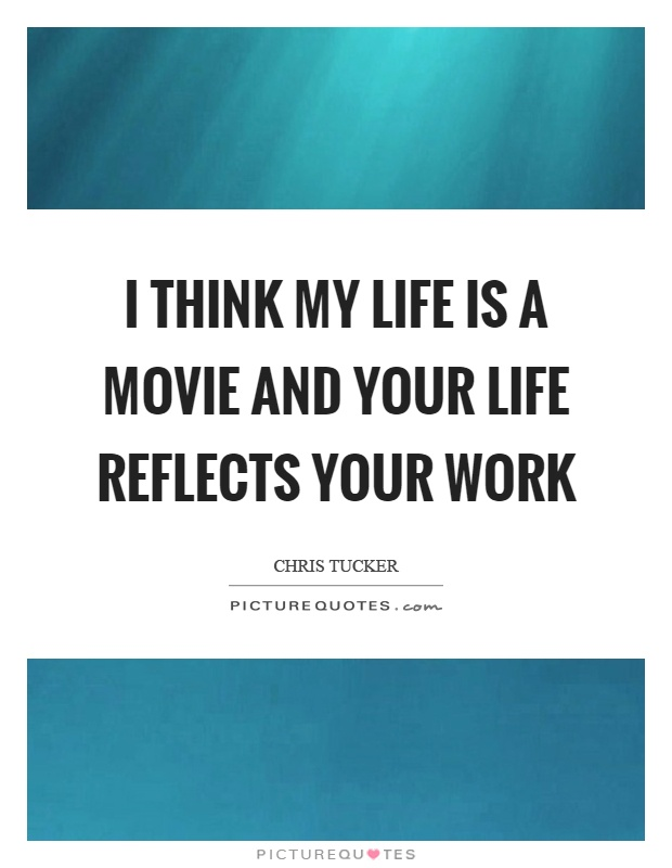 I think my life is a movie and your life reflects your work Picture Quote #1