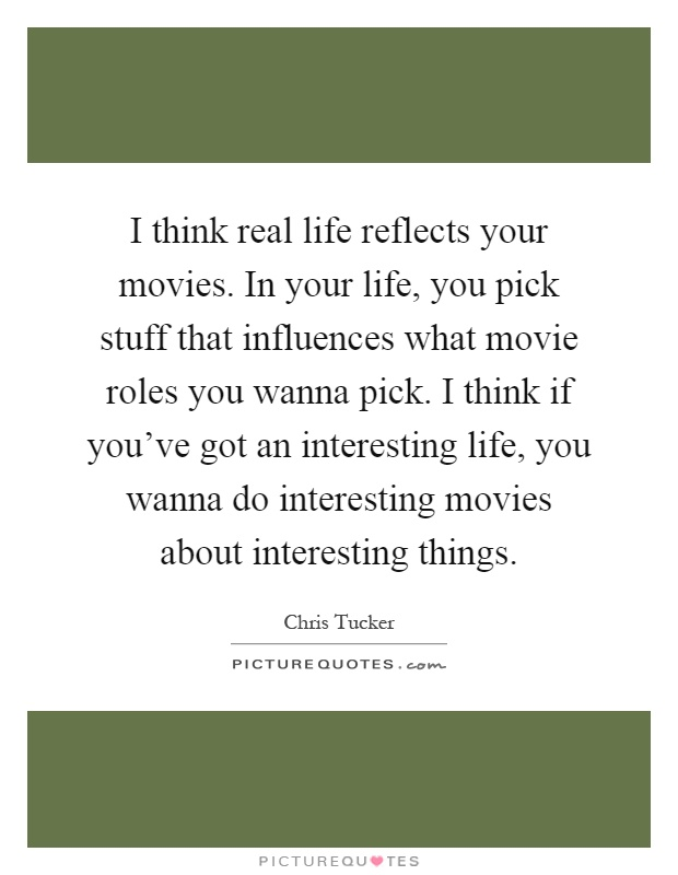 I think real life reflects your movies. In your life, you pick stuff that influences what movie roles you wanna pick. I think if you've got an interesting life, you wanna do interesting movies about interesting things Picture Quote #1