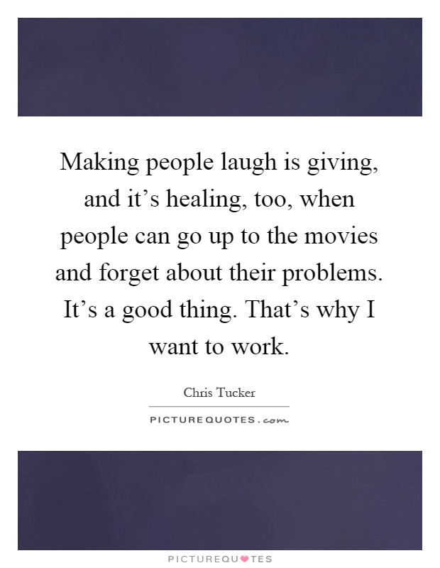 Making people laugh is giving, and it's healing, too, when people can go up to the movies and forget about their problems. It's a good thing. That's why I want to work Picture Quote #1