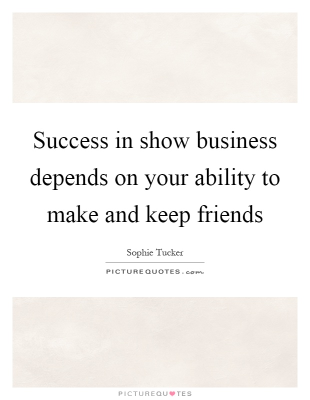Success in show business depends on your ability to make and keep friends Picture Quote #1