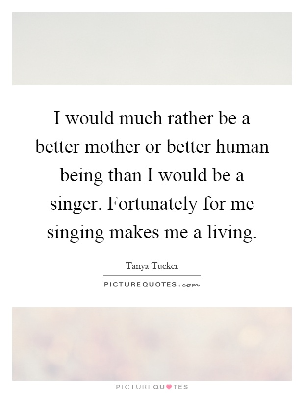 I would much rather be a better mother or better human ...