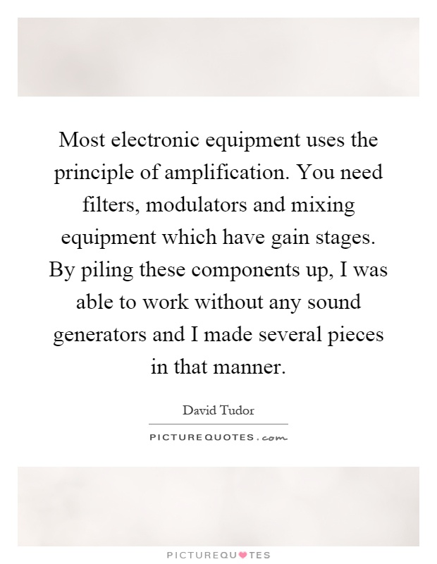 Most electronic equipment uses the principle of amplification. You need filters, modulators and mixing equipment which have gain stages. By piling these components up, I was able to work without any sound generators and I made several pieces in that manner Picture Quote #1