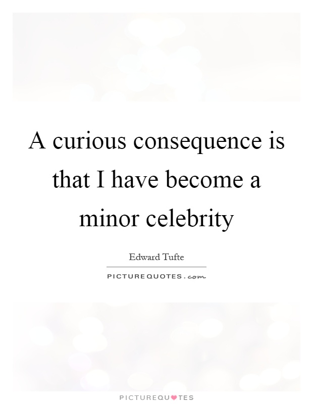 A curious consequence is that I have become a minor celebrity Picture Quote #1