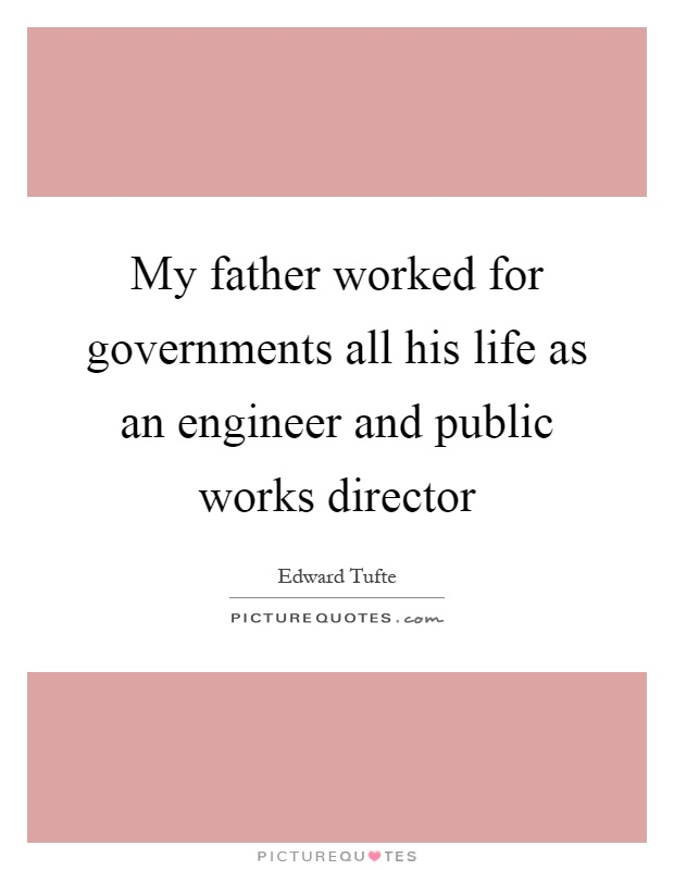 My father worked for governments all his life as an engineer and public works director Picture Quote #1