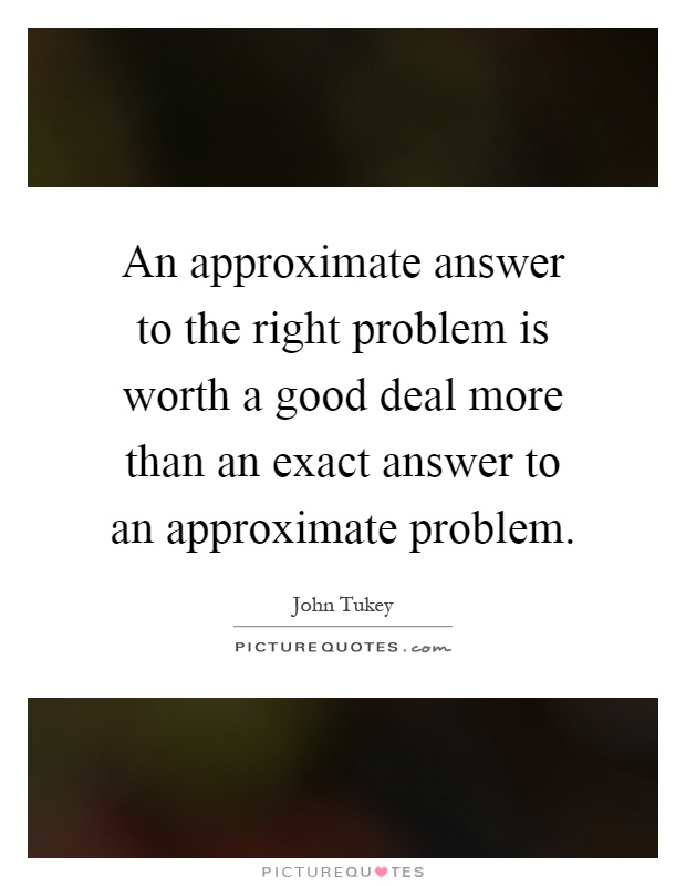 An approximate answer to the right problem is worth a good deal more than an exact answer to an approximate problem Picture Quote #1