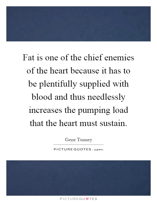 Fat is one of the chief enemies of the heart because it has to be plentifully supplied with blood and thus needlessly increases the pumping load that the heart must sustain Picture Quote #1