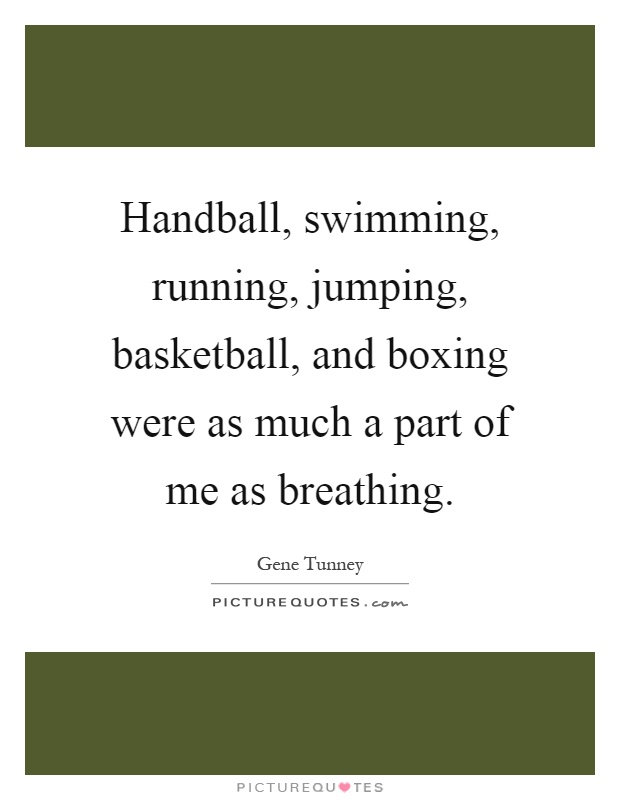 Handball, swimming, running, jumping, basketball, and boxing were as much a part of me as breathing Picture Quote #1