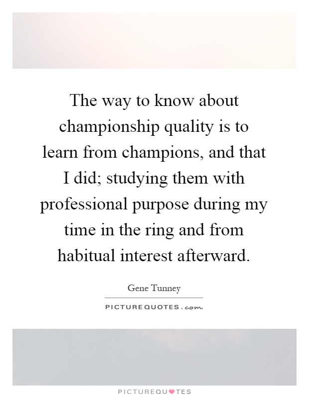The way to know about championship quality is to learn from champions, and that I did; studying them with professional purpose during my time in the ring and from habitual interest afterward Picture Quote #1