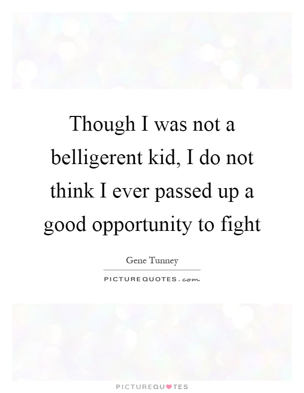 Though I was not a belligerent kid, I do not think I ever passed up a good opportunity to fight Picture Quote #1
