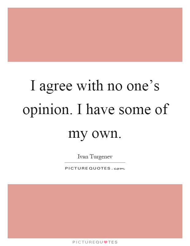 I agree with no one's opinion. I have some of my own Picture Quote #1