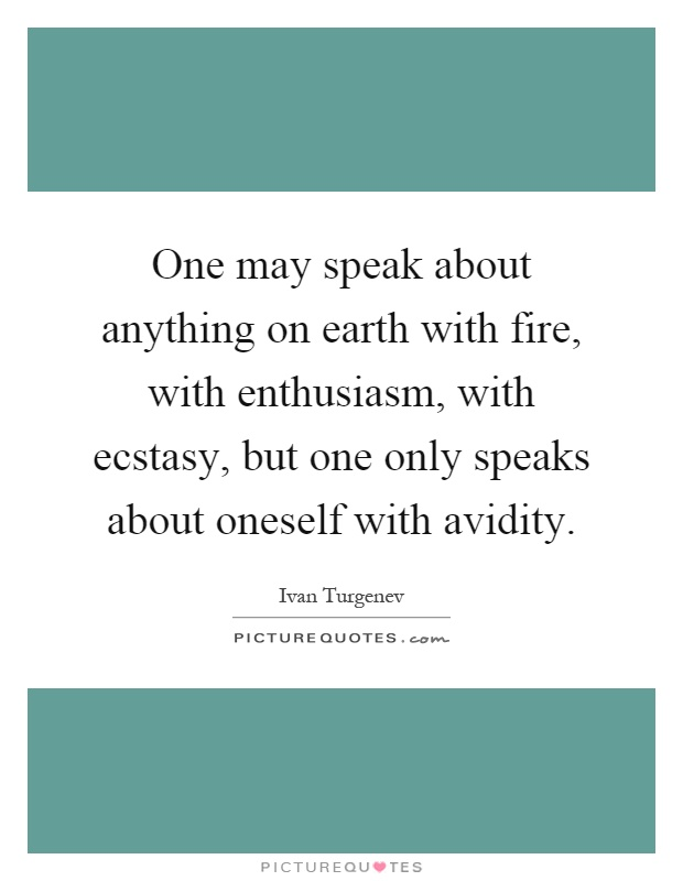 One may speak about anything on earth with fire, with enthusiasm, with ecstasy, but one only speaks about oneself with avidity Picture Quote #1