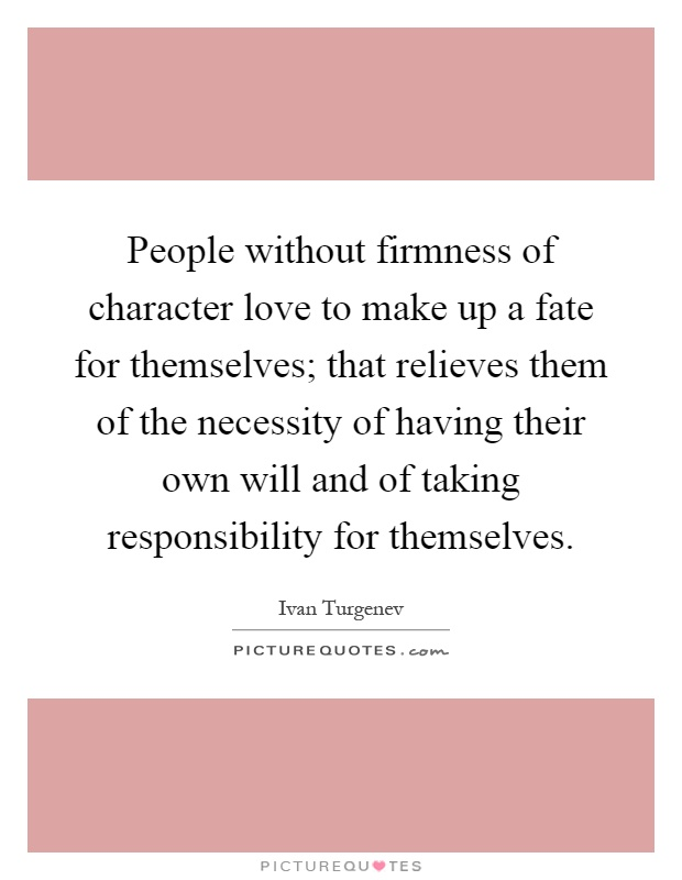People without firmness of character love to make up a fate for themselves; that relieves them of the necessity of having their own will and of taking responsibility for themselves Picture Quote #1
