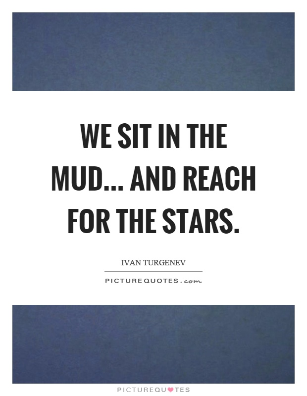 We sit in the mud... and reach for the stars Picture Quote #1