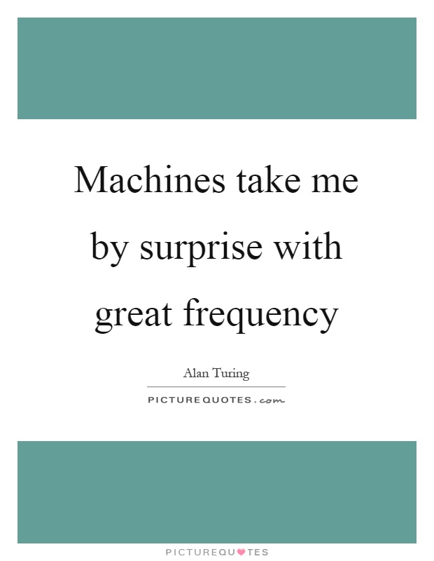 Machines take me by surprise with great frequency Picture Quote #1