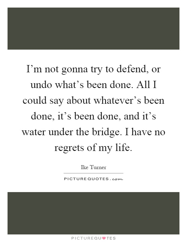 I'm not gonna try to defend, or undo what's been done. All I could say about whatever's been done, it's been done, and it's water under the bridge. I have no regrets of my life Picture Quote #1