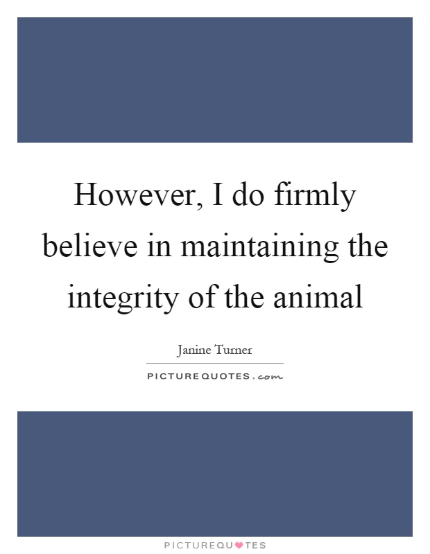 However, I do firmly believe in maintaining the integrity of the animal Picture Quote #1