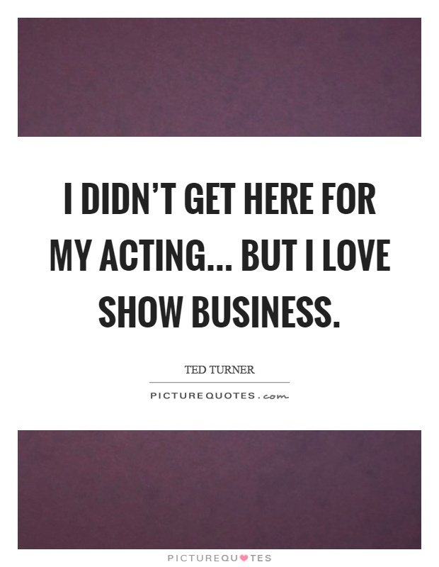 I didn't get here for my acting... but I love show business Picture Quote #1