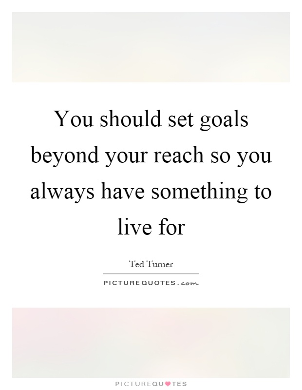you should set goals beyond your reach so you always have