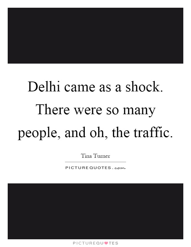 Delhi came as a shock. There were so many people, and oh, the traffic Picture Quote #1