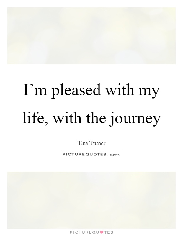 I'm pleased with my life, with the journey Picture Quote #1