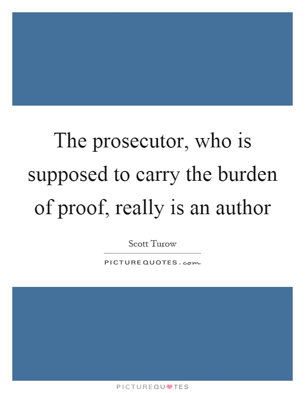 The prosecutor, who is supposed to carry the burden of proof, really is an author Picture Quote #1